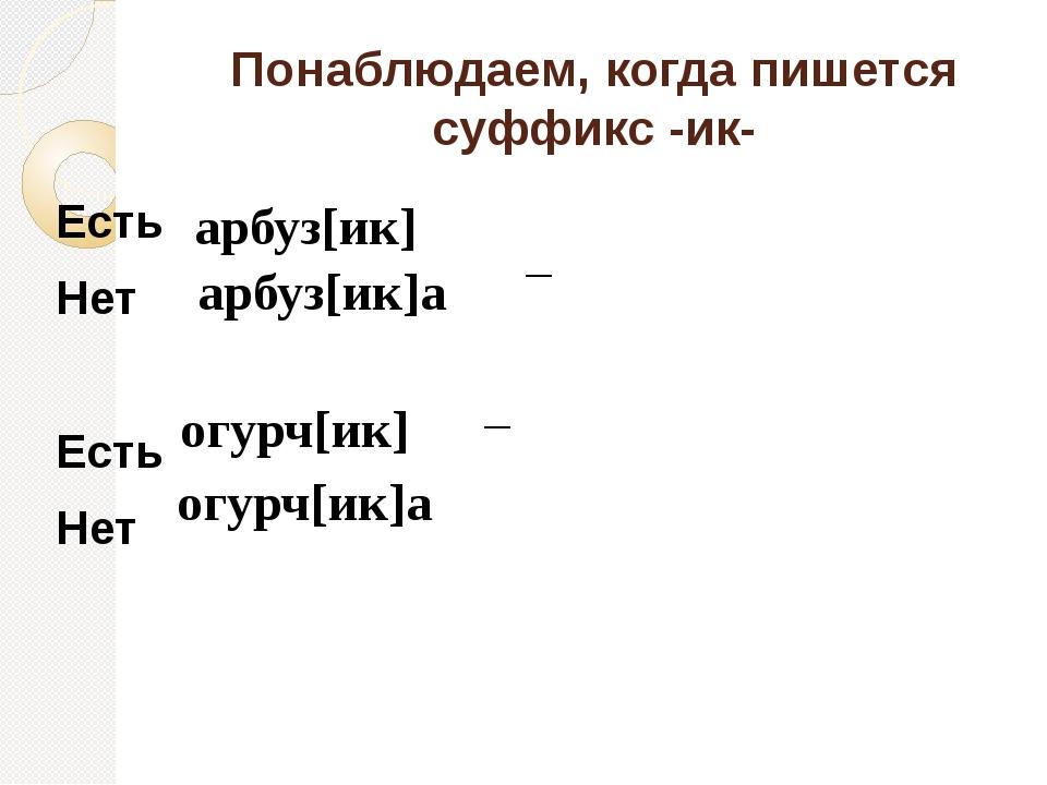 Понаблюдаем, когда пишется суффикс -ик- Есть Нет Есть Нет арбуз[ик] арбуз[ик]...