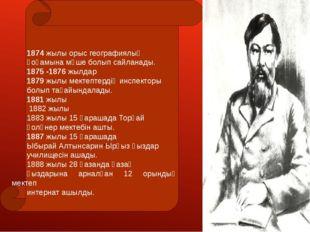 1874 жылы орыс географиялық қоғамына мүше болып сайланады. 1875 -1876 жылдар