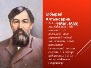 Ыбырай Алтынсарин (1841-1889) XIX ғасырдың 60 жылдарында өмір кешкен қазақ ха