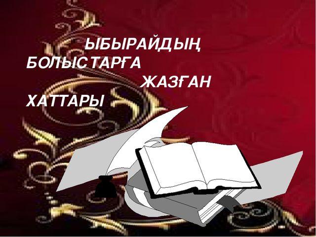 ЫБЫРАЙДЫҢ БОЛЫСТАРҒА ЖАЗҒАН ХАТТАРЫ
