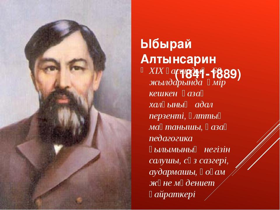 Ыбырай Алтынсарин (1841-1889) XIX ғасырдың 60 жылдарында өмір кешкен қазақ ха...