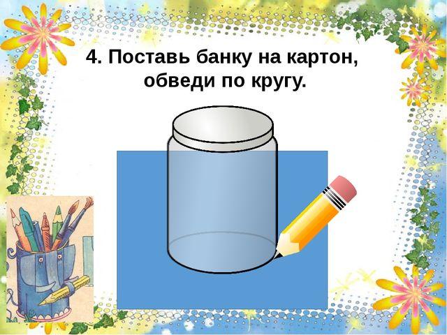 4. Поставь банку на картон, обведи по кругу.