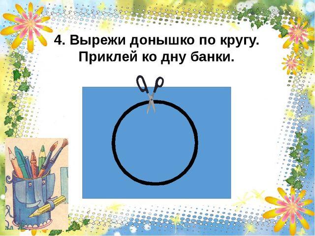 4. Вырежи донышко по кругу. Приклей ко дну банки.