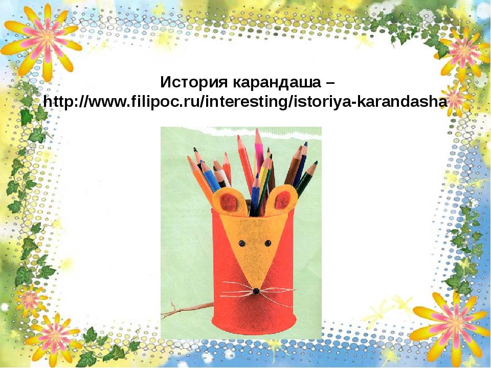 История карандаша – http://www.filipoc.ru/interesting/istoriya-karandasha