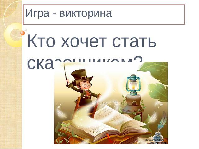 Игра - викторина Кто хочет стать сказочником?