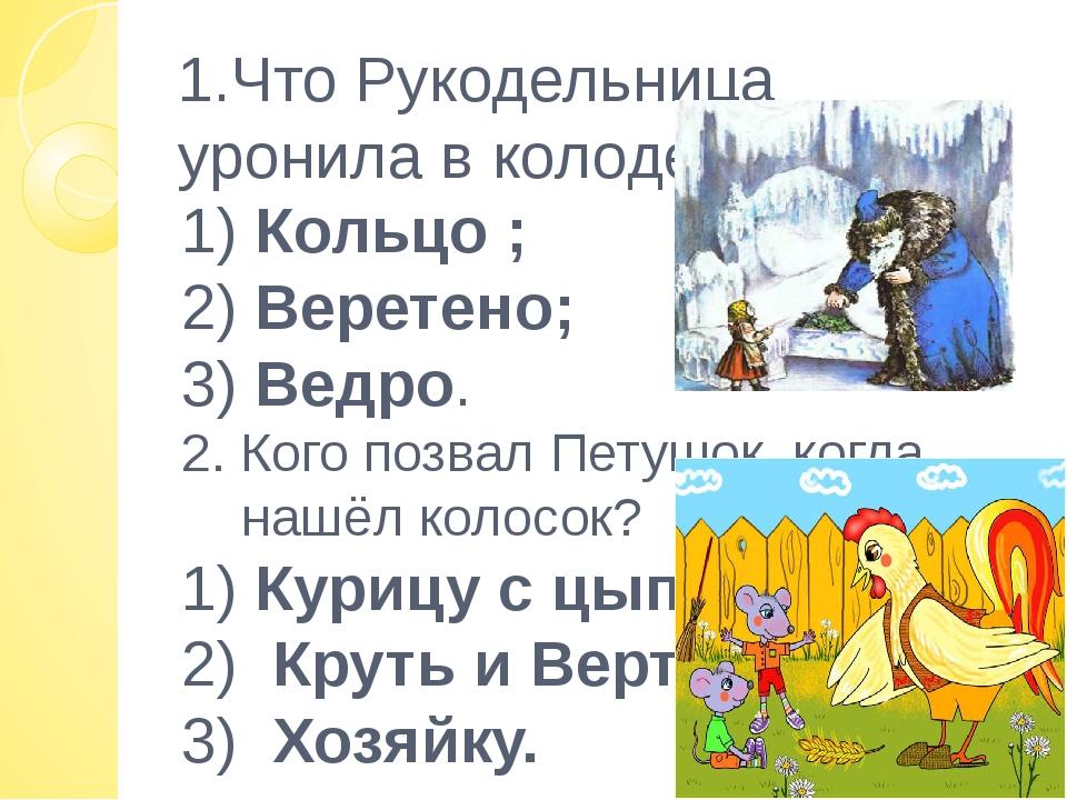 1.Что Рукодельница уронила в колодец? 1) Кольцо ; 2) Веретено; 3) Ведро. 2. К...