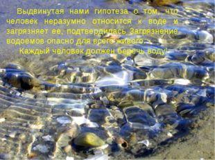 Выдвинутая нами гипотеза о том, что человек неразумно относится к воде и загр