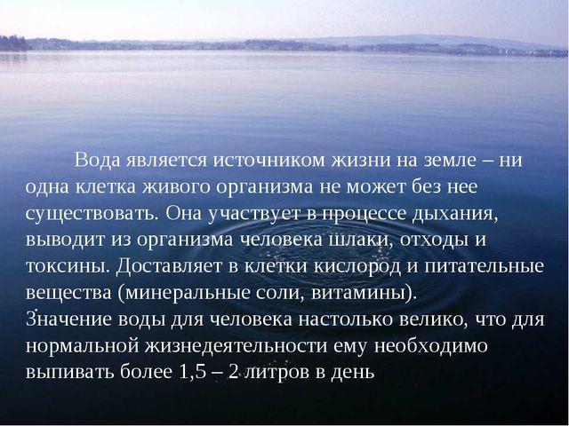 .  Вода является источником жизни на земле – ни одна клетка живого...