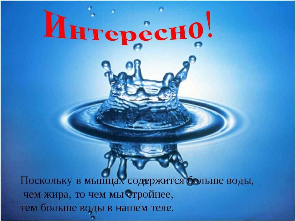 Поскольку в мышцах содержится больше воды, чем жира, то чем мы стройнее, тем...