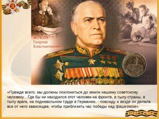 «Прежде всего, мы должны поклониться до земли нашему советскому человеку…Где
