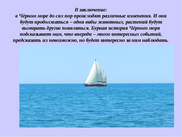 В заключение: в Чёрном море до сих пор происходят различные изменения. И они...