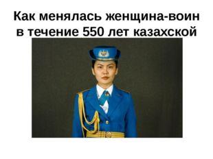 Как менялась женщина-воин в течение 550 лет казахской истории