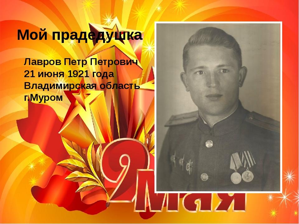 Лавров Петр Петрович 21 июня 1921 года Владимирская область г.Муром Мой прад...