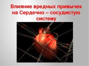 Влияние вредных привычек на Сердечно – сосудистую систему