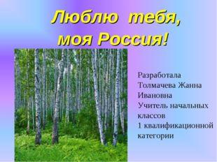 Люблю тебя, моя Россия! Разработала Толмачева Жанна Ивановна Учитель начальн