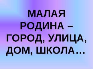 МАЛАЯ РОДИНА – ГОРОД, УЛИЦА, ДОМ, ШКОЛА…