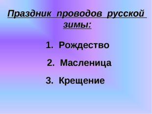Праздник проводов русской зимы: 3. Крещение 2. Масленица 1. Рождество 2. Масл