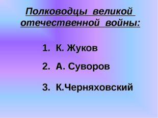 Полководцы великой отечественной войны: 3. К.Черняховский 2. А. Суворов 1. К.