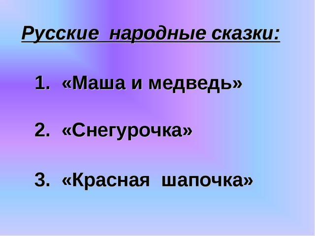 1. «Маша и медведь» 2. «Снегурочка» 3. «Красная шапочка» Русские народные ска...