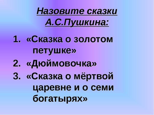 Назовите сказки А.С.Пушкина: 3. «Сказка о мёртвой царевне и о семи богатырях»...