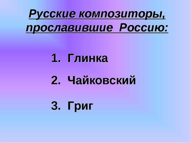 Русские композиторы, прославившие Россию: 3. Григ 2. Чайковский 1. Глинка