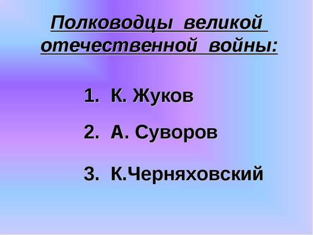 Полководцы великой отечественной войны: 3. К.Черняховский 2. А. Суворов 1. К....