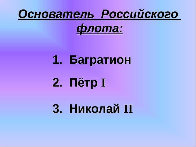 Основатель Российского флота: 3. Николай II 2. Пётр I 1. Багратион