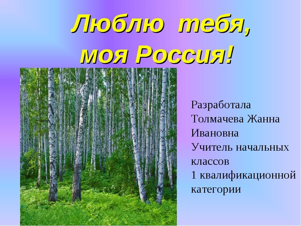 Люблю тебя, моя Россия! Разработала Толмачева Жанна Ивановна Учитель начальн...