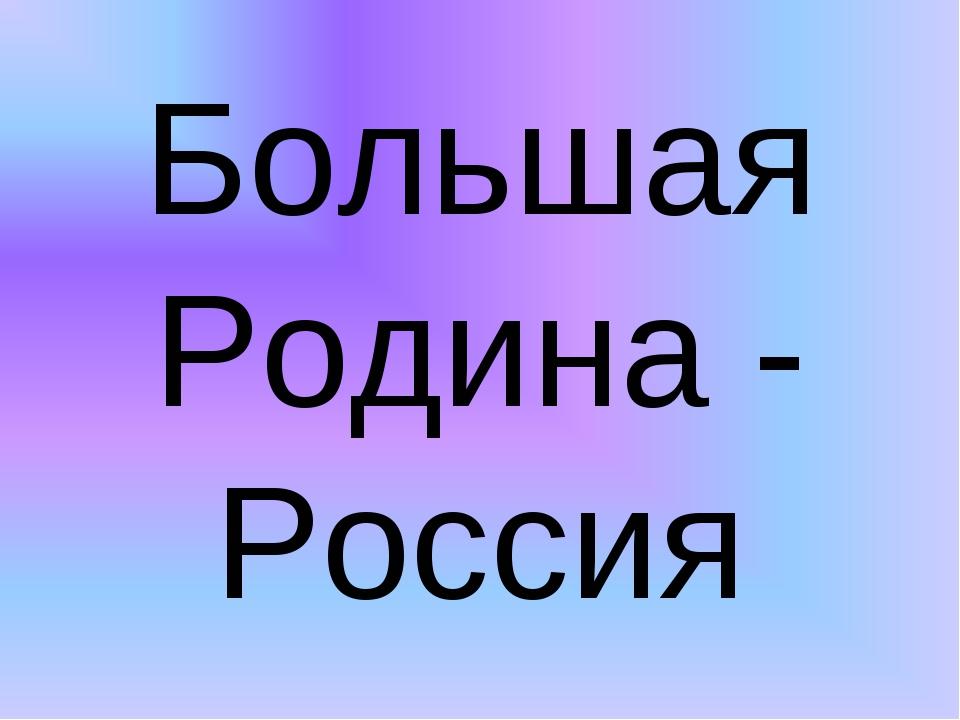 Большая Родина - Россия