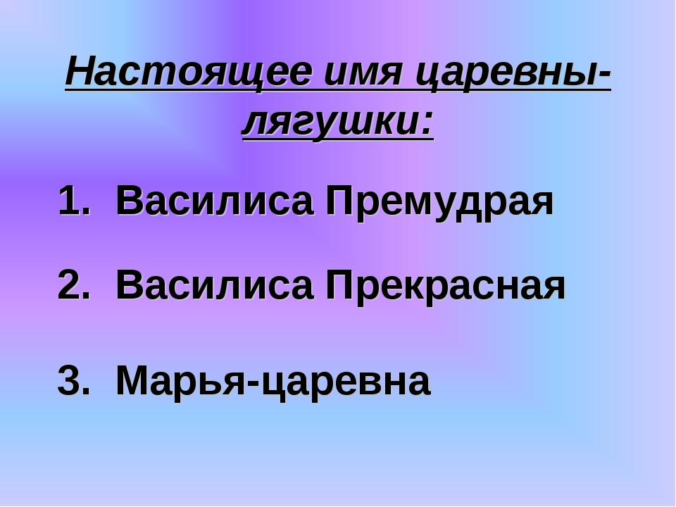 Настоящее имя царевны-лягушки: 3. Марья-царевна 2. Василиса Прекрасная 1. Вас...
