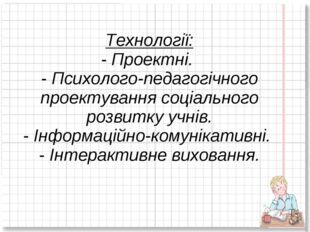 Технології: - Проектні. - Психолого-педагогічного проектування соціального ро