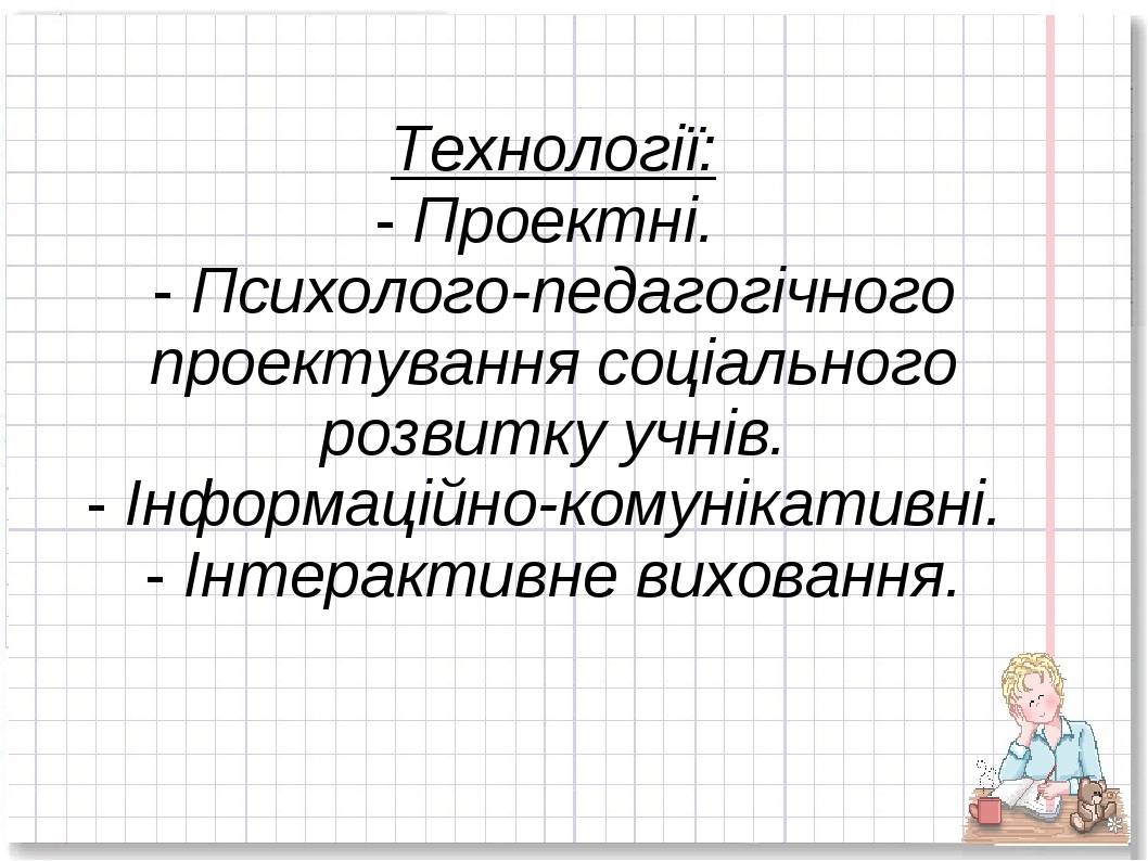 Технології: - Проектні. - Психолого-педагогічного проектування соціального ро...
