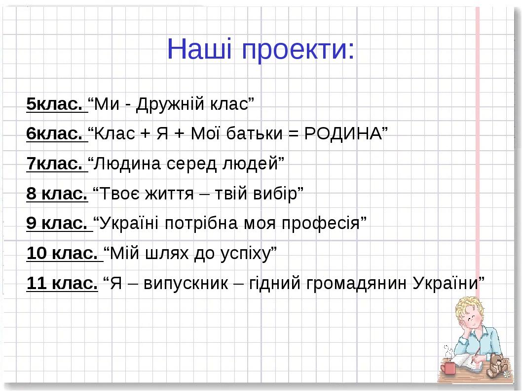 """Наші проекти: 5клас. """"Ми - Дружній клас"""" 6клас. """"Клас + Я + Мої батьки = РОДИ..."""