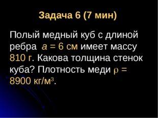 Задача 6 (7 мин) Полый медный куб с длиной ребра а = 6 см имеет массу 810 г.
