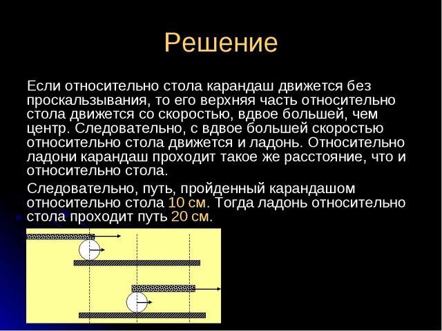 Решение Если относительно стола карандаш движется без проскальзывания, то его...