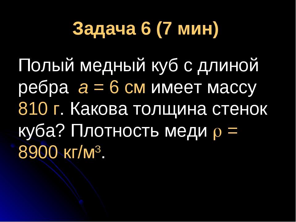 Задача 6 (7 мин) Полый медный куб с длиной ребра а = 6 см имеет массу 810 г....