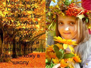 Меня зовут Севергина Аня. Мне 11 лет я, учусь в 6 «а» классе. Я люблю читать