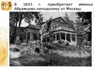 В 1843 г. приобретает именье Абрамцево неподалеку от Москвы.