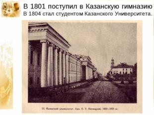 В 1801 поступил в Казанскую гимназию В 1804 стал студентом Казанского Универс