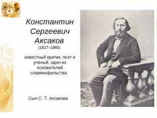 Константин Сергеевич Аксаков (1817–1860) известный критик, поэт и ученый, оди