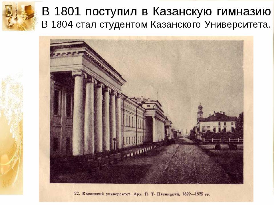В 1801 поступил в Казанскую гимназию В 1804 стал студентом Казанского Универс...