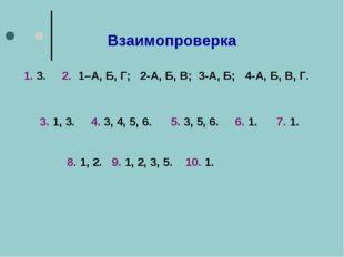 Взаимопроверка 1. 3. 2. 1–А, Б, Г; 2-А, Б, В; 3-А, Б; 4-А, Б, В, Г. 3. 1, 3.