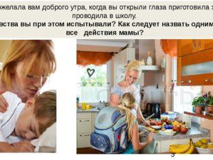 Мама пожелала вам доброго утра, когда вы открыли глаза приготовила завтрак,