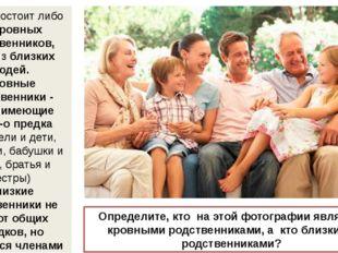 Семья состоит либо из кровных родственников, либо из близких людей. Кровные