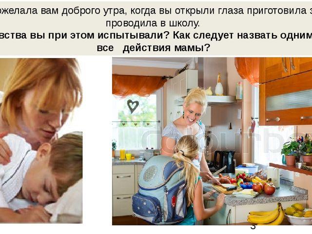 Мама пожелала вам доброго утра, когда вы открыли глаза приготовила завтрак,...