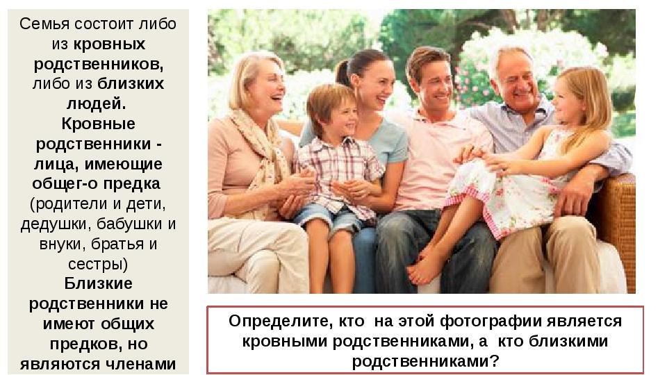 Семья состоит либо из кровных родственников, либо из близких людей. Кровные...