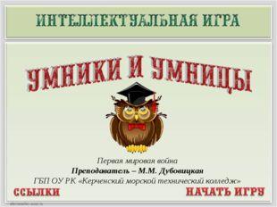 Первая мировая война Преподаватель – М.М. Дубовицкая ГБП ОУ РК «Керченский мо