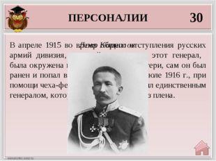 ПЕРСОНАЛИИ 30 Лавр Корнилов В апреле 1915 во время общего отступления русских