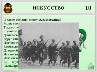 ИСКУССТВО 10 О начале войны О каком событии пишет А.А. Ахматова? Мы на сто ле