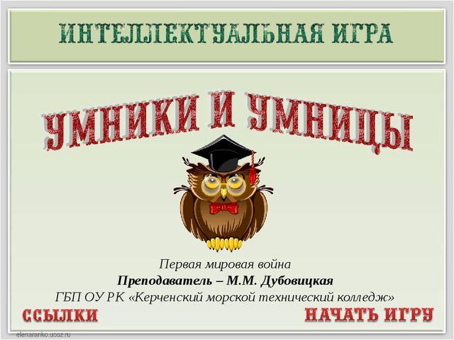 Первая мировая война Преподаватель – М.М. Дубовицкая ГБП ОУ РК «Керченский мо...